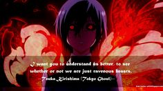 I want you to understand us better, to see whether or not we are just ravenous beasts. | Tokyo Ghoul