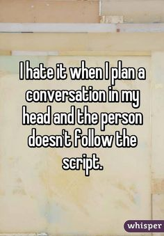 I hate it when I plan a conversation in my head and the person doesn't follow the script.