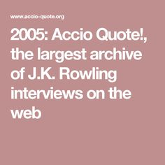 2005: Accio Quote!, the largest archive of J.K. Rowling interviews on the web