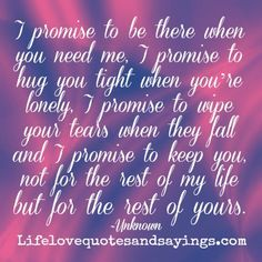 I promise to be there when you need me, I promise to hug you tight when you're lonely, I promise to wipe your tears when they fall and I promise to keep you, not for the rest of my life but for the rest of yours. ~Unknown