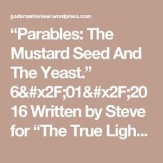 """Parables: The Mustard Seed And The Yeast.""  6/01/2016    Written by Steve for ""The True Light"" 