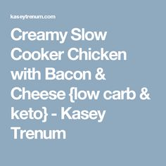 Creamy Slow Cooker Chicken with Bacon & Cheese {low carb & keto} - Kasey Trenum