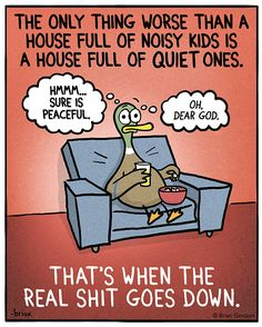 The only thing worst than a house full of noisy kids is a house full of quiet ones ... That's when the real sh*t goes down. (via Fowl Language Comics)