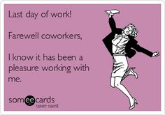 Free and Funny Workplace Ecard: Last day of work! Farewell coworkers, I know it has been a pleasure working with me. Create and send your own custom Workplace ecard. Farewell Quotes For Coworker, Retirement Quotes For Coworkers, Goodbye Quotes For Coworkers, Funny Retirement Quotes, Coworkers Quotes, Funny Farewell Quotes, Retirement Wishes, Farewell Gifts, Last Working Day Quotes