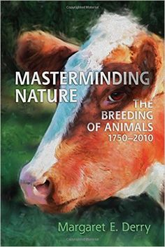 Margaret E. Derry, Masterminding Nature: The Breeding of Animals, 1750-2010 (University of Toronto Press, 2015)