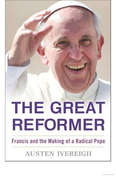 The Great Reformer: Francis and the Making of a Radical Pope - Austen Ivereigh - Google Books
