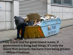 I say thank God for government waste. If government is doing bad things, it's only the waste that prevents the harm from being greater. -- Milton Friedman""