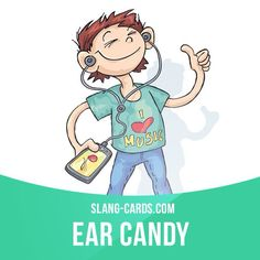 """Ear candy"" means pleasant-sounding music. Example: Tom loves filling his iPod with his favourite ear candy and going for a long ride on his bicycle."