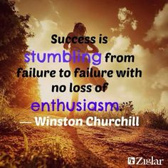 Sucess is stumbling from failure to failure with no loss of enthusiasm. ~Winston Churchill