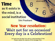 Time, as it exists in the mind, is a social institution.   New Year resolution: Wait not for an occasion! Everyday is a celebration!  ~ Prashant Tripathi