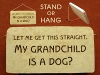 Let Me Get This Straight My Grandchild is a Dog Funny Gift Plaque, $12.50 Ships for just $5.00 (http://www.inspirationalgiftstore.com/let-me-get-this-straight-my-grandchild-is-a-dog-funny-gift-plaque/)