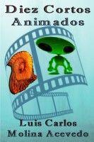Diez Cortos Animados, an ebook by Luis Carlos Molina Acevedo at Smashwords