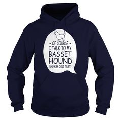 Of course - I talk to my Basset Hound, who else can I trust?