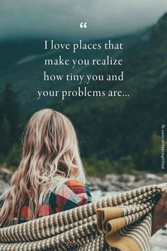 l love places that make you realize how tiny you and your problems are..