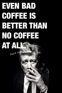 """""""Even bad coffee is better than no coffee at all."""" - David Lynch"""