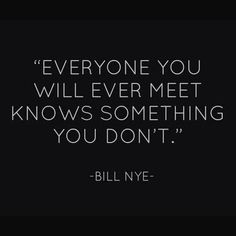 """Everyone you will ever meet knows something you don't."" ~Bill Nye~"