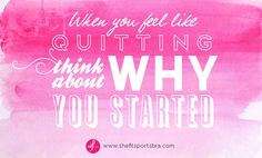 """""""When you feel like quitting, think about WHY you started!"""""""
