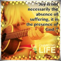 Joy is not necessarily the absence of suffering, it is the presence of God.