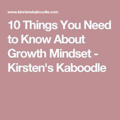 10 Things You Need to Know About Growth Mindset - Kirsten's Kaboodle