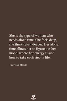 She is the type of woman who needs alone time. She is the type of woman who needs alone time. She feels deep, she thinks even deeper. Her alone time allows her to figure out her mood, where her energy is, and how to take each step in life. Time Quotes Life, True Quotes, Great Quotes, Quotes To Live By, Motivational Quotes, Inspirational Quotes, Alone Time Quotes, Time Sayings, Weekend Quotes