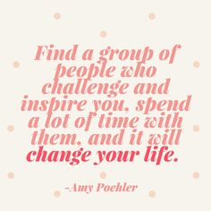 Find a group of people who challenge and inspire you, spend a lot of time with them, and it will change your life.