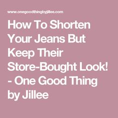 How To Shorten Your Jeans But Keep Their Store-Bought Look! - One Good Thing by Jillee