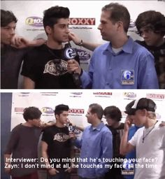 Zayn is mid interview, Louis is obviously waiting for Harry to leave so HE can touch Zayn's face, Harry looks sexy as always, then Niall and Liam walk up and like don't even notice Harry touching Zayn. So it is obviously normal.