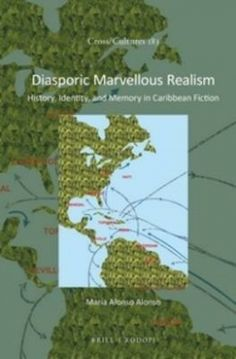 Diasporic marvellous realism : history, identity, and memory in Caribbean fiction / by María Alonso Alonso