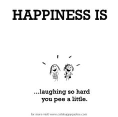 Happiness is, laughing so hard you pee a little. - Cute Happy Quotes