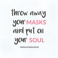 throw away your masks and put on your soul www.luciekallies.de #quote #inspirationalquote #zitat #glücklichsein #lebensfreude #positivdenken #selbstliebe #selflove #selfcare