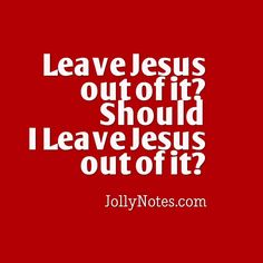 Leave Jesus out of it? Should I Leave Jesus out of it?