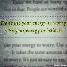 Use your energy to believe. Putting my faith in Him