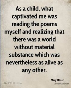 """realizing that there was a world without material substance which was nevertheless as alive as any other"""" -Mary Oliver Literary Quotes, Writing Quotes, Poem Quotes, Love Words, Beautiful Words, Mary Oliver Poems, What Is Poetry, Poem A Day, American Poets"""