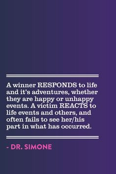 Don't just REACT to your life, RESPOND to it. - Dr. Simone http://beyondlimitswithdrsimone.com
