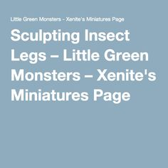 Sculpting Insect Legs – Little Green Monsters – Xenite's Miniatures Page