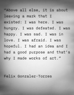 Felix Gonzalez-Torres yes Great Quotes, Quotes To Live By, Inspirational Quotes, Motivational Quotes, Words Quotes, Me Quotes, Sayings, Felix Gonzalez Torres, Artist Quotes