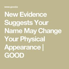 New Evidence Suggests Your Name May Change Your Physical Appearance | GOOD
