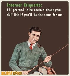 Internet Etiquette: I'll pretend to be excited about your dull life if you'll do the same for me. Sarcastic Humor.
