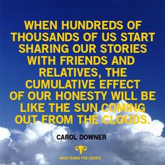 """""""When hundreds of thousands of us start sharing our stories with friends and relatives, the cumulative effect of our honesty will be like the sun coming out of the clouds."""" - Carol Downer"""
