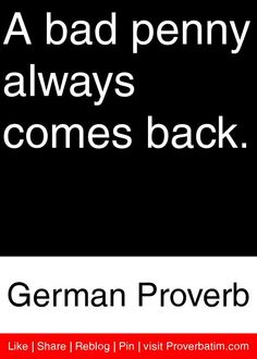 A bad penny always comes back. - German Proverb #proverbs #quotes