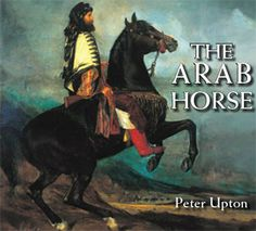 The Arab Horse, by Peter Upton  A Record of the Arab horses Imported into Britain from the Desert of Arabian from the 1830s to 1960