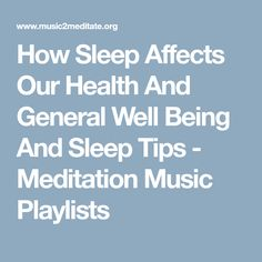 How Sleep Affects Our Health And General Well Being And Sleep Tips - Meditation Music Playlists
