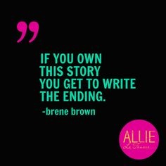 If you own this story you get to write the ending - Brene Brown
