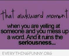 funny quotes that awkward  when you are yelling at someone and mess up and ruin the seriousness