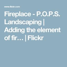 Fireplace - P.O.P.S. Landscaping | Adding the element of fir… | Flickr