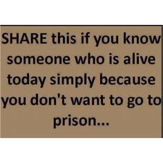 Share this if you know someone who is alive today because you don't want to go to prison.