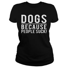 Dogs because people suck lady shirt