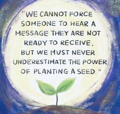 """""""We cannot force someone to hear a message they are not ready to receive, but we must never underestimate the power of planting a seed. Seed Quotes, Wisdom Quotes, Life Quotes, Godly Quotes, Advice Quotes, Positive News, Positive Thoughts, Positive Quotes, Planting Seeds Quotes"""