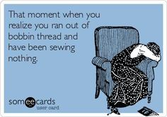 Laughed out loud at this.  That moment when you realize you ran out of bobbin thread and have been sewing nothing.