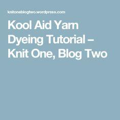 Kool Aid Yarn Dyeing Tutorial – Knit One, Blog Two